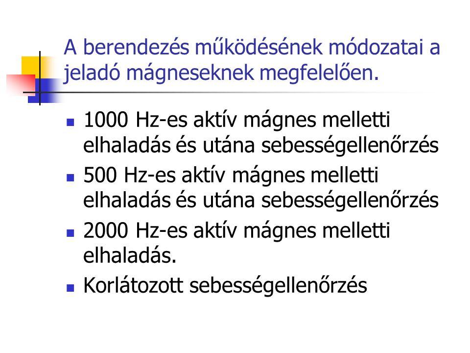 A berendezés működésének módozatai a jeladó mágneseknek megfelelően. 1000 Hz-es aktív mágnes melletti elhaladás és utána sebességellenőrzés 500 Hz-es