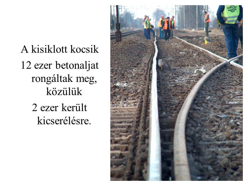 A kisiklott kocsik 12 ezer betonaljat rongáltak meg, közülük 2 ezer került kicserélésre.