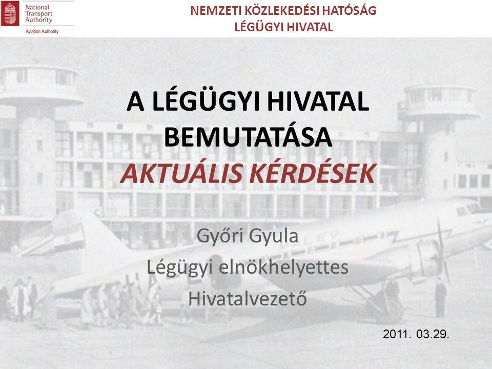Győri Gyula Légügyi elnökhelyettes Hivatalvezető A LÉGÜGYI HIVATAL BEMUTATÁSA AKTUÁLIS KÉRDÉSEK NEMZETI KÖZLEKEDÉSI HATÓSÁG LÉGÜGYI HIVATAL 2011.