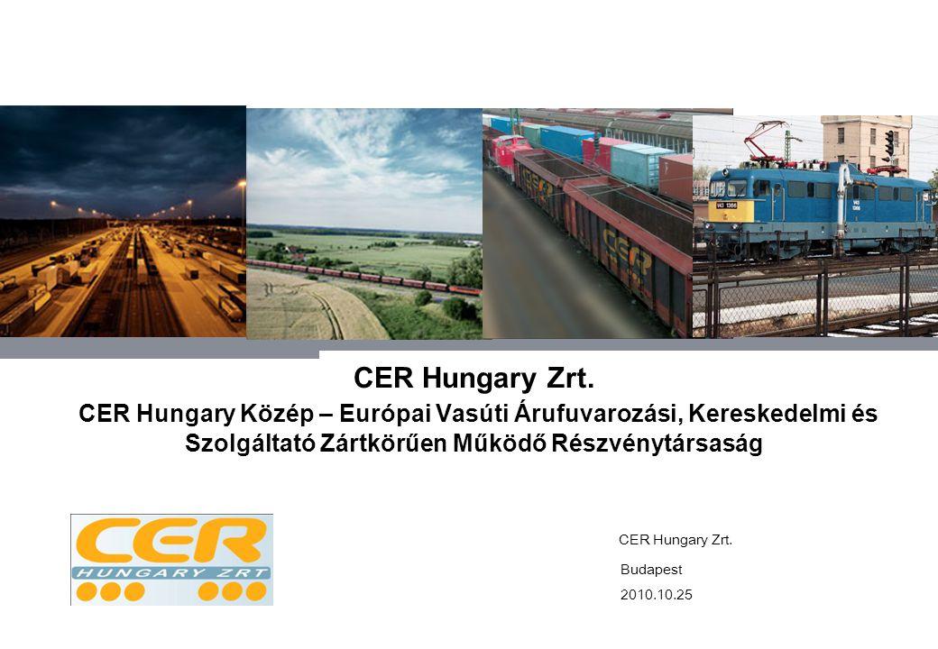 CER Hungary Zrt. CER Hungary Közép – Európai Vasúti Árufuvarozási, Kereskedelmi és Szolgáltató Zártkörűen Működő Részvénytársaság 2010.10.25 CER Hunga