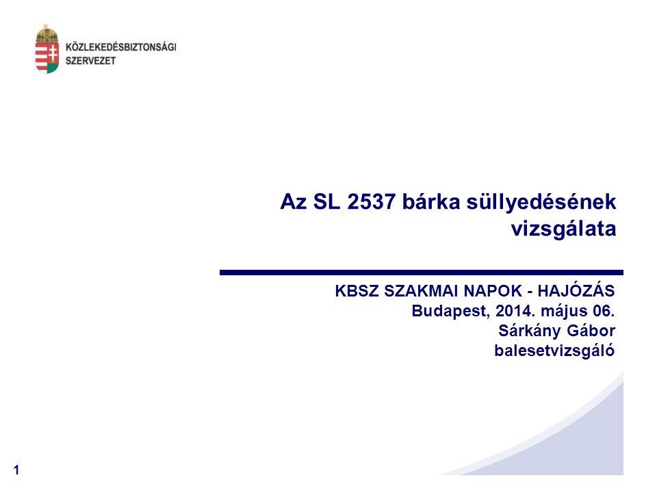 1 KBSZ SZAKMAI NAPOK - HAJÓZÁS Budapest, 2014. május 06. Sárkány Gábor balesetvizsgáló Az SL 2537 bárka süllyedésének vizsgálata