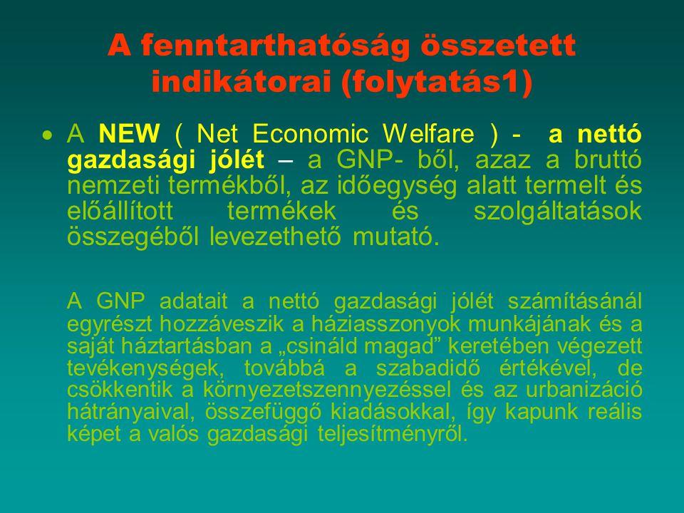A fenntarthatóság összetett indikátorai (folytatás1)  A NEW ( Net Economic Welfare ) - a nettó gazdasági jólét – a GNP- ből, azaz a bruttó nemzeti termékből, az időegység alatt termelt és előállított termékek és szolgáltatások összegéből levezethető mutató.
