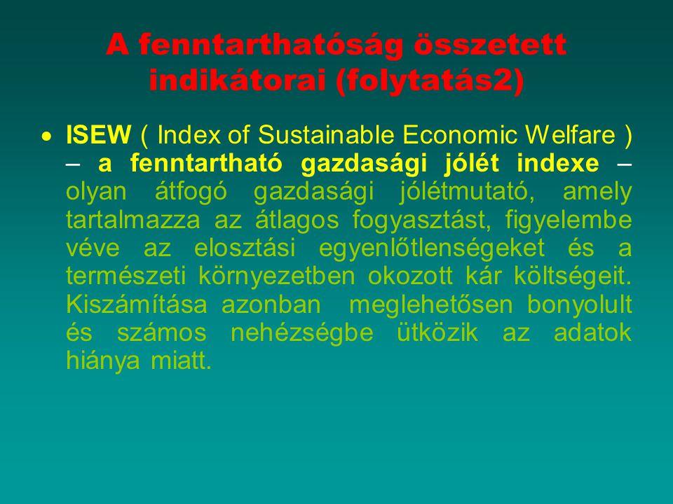A fenntarthatóság összetett indikátorai (folytatás2)  ISEW ( Index of Sustainable Economic Welfare ) – a fenntartható gazdasági jólét indexe – olyan átfogó gazdasági jólétmutató, amely tartalmazza az átlagos fogyasztást, figyelembe véve az elosztási egyenlőtlenségeket és a természeti környezetben okozott kár költségeit.