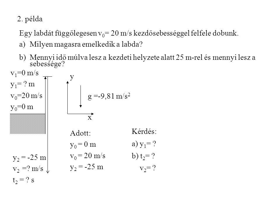 2. példa Egy labdát függőlegesen v 0 = 20 m/s kezdősebességgel felfele dobunk. a)Milyen magasra emelkedik a labda? b)Mennyi idő múlva lesz a kezdeti h