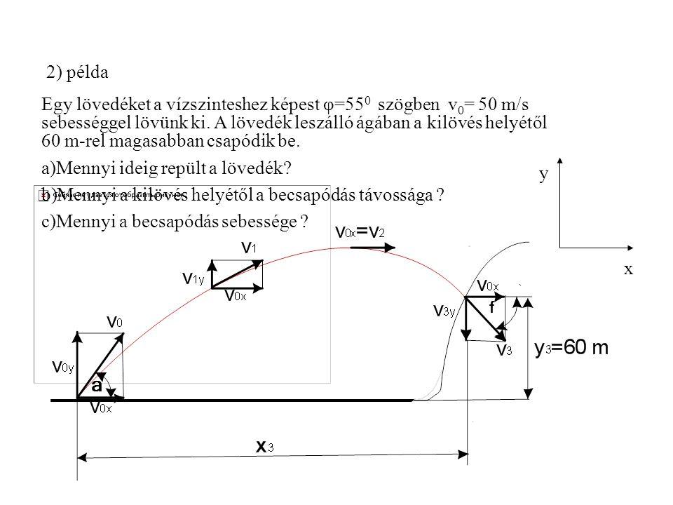 2) példa Egy lövedéket a vízszinteshez képest φ=55 0 szögben v 0 = 50 m/s sebességgel lövünk ki. A lövedék leszálló ágában a kilövés helyétől 60 m-rel