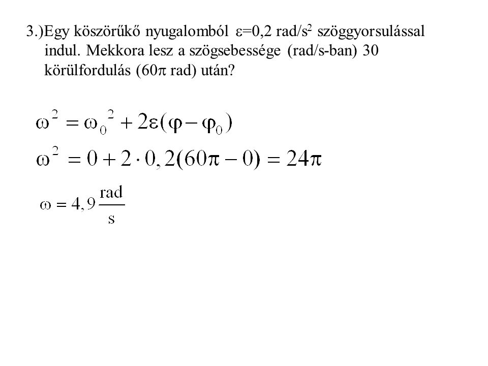 3.)Egy köszörűkő nyugalomból  =0,2 rad/s 2 szöggyorsulással indul. Mekkora lesz a szögsebessége (rad/s-ban) 30 körülfordulás (60  rad) után?