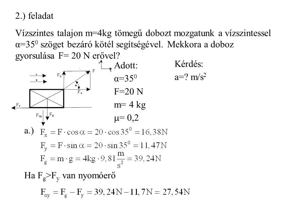 2.) feladat Vízszintes talajon m=4kg tömegű dobozt mozgatunk a vízszintessel α=35 0 szöget bezáró kötél segítségével. Mekkora a doboz gyorsulása F= 20