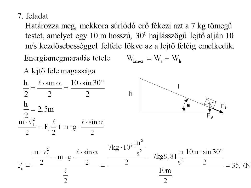 7. feladat Határozza meg, mekkora súrlódó erő fékezi azt a 7 kg tömegű testet, amelyet egy 10 m hosszú, 30 0 hajlásszögű lejtő alján 10 m/s kezdősebes