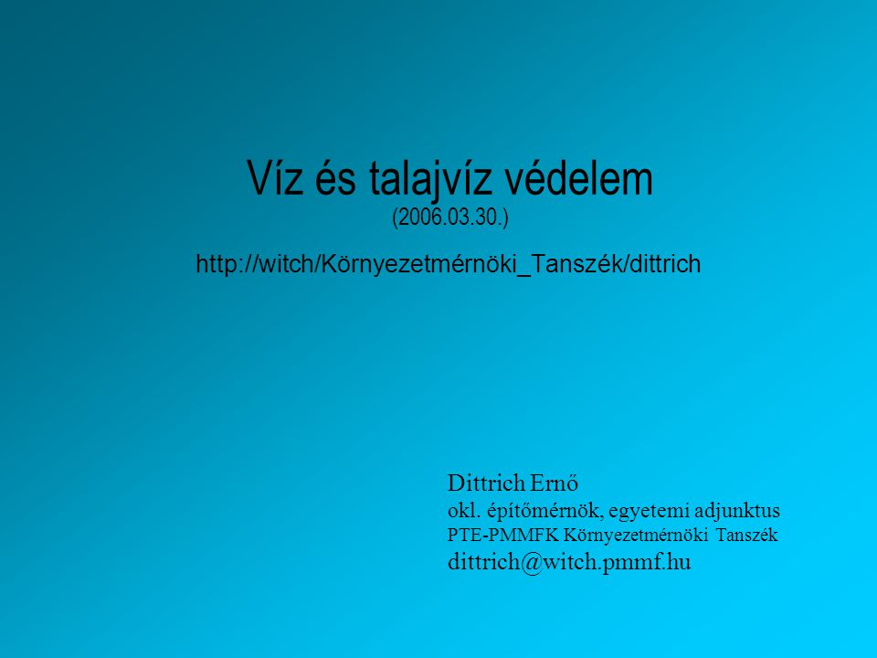 Víz és talajvíz védelem (2006.03.30.) http://witch/Környezetmérnöki_Tanszék/dittrich Dittrich Ernő okl. építőmérnök, egyetemi adjunktus PTE-PMMFK Körn