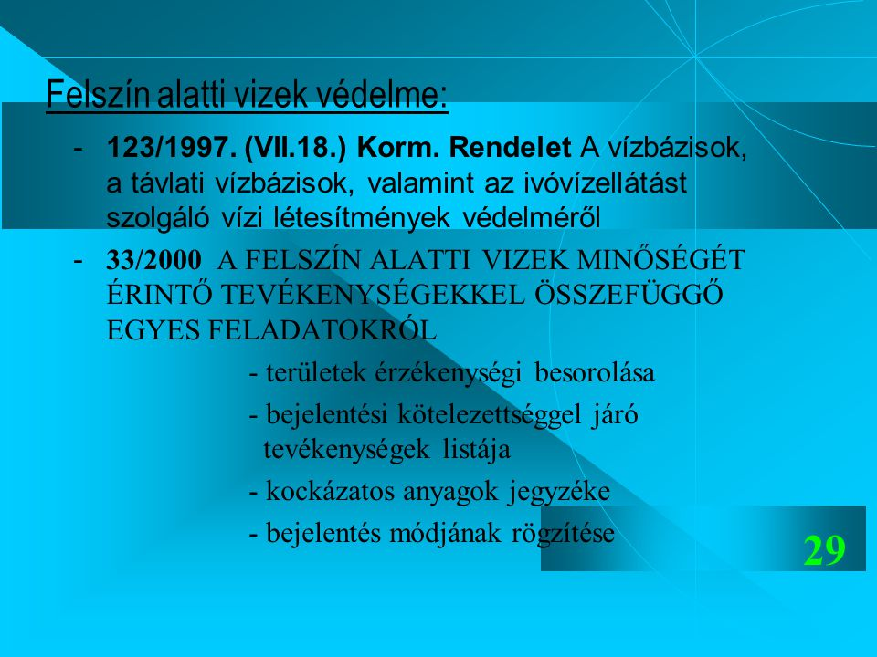 29 Felszín alatti vizek védelme: -123/1997. (VII.18.) Korm. Rendelet A vízbázisok, a távlati vízbázisok, valamint az ivóvízellátást szolgáló vízi léte