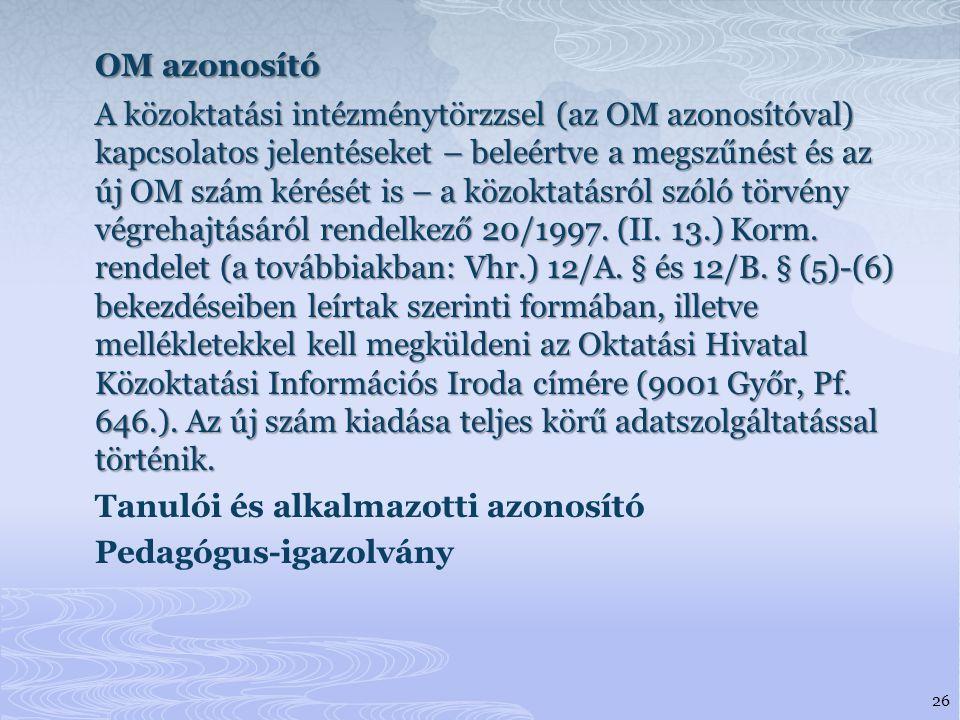OM azonosító A közoktatási intézménytörzzsel (az OM azonosítóval) kapcsolatos jelentéseket – beleértve a megszűnést és az új OM szám kérését is – a közoktatásról szóló törvény végrehajtásáról rendelkező 20/1997.