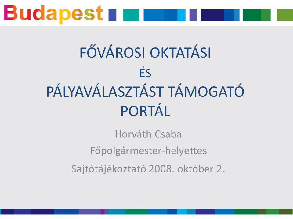 FŐVÁROSI OKTATÁSI ÉS PÁLYAVÁLASZTÁST TÁMOGATÓ PORTÁL Horváth Csaba Főpolgármester-helyettes Sajtótájékoztató 2008. október 2.