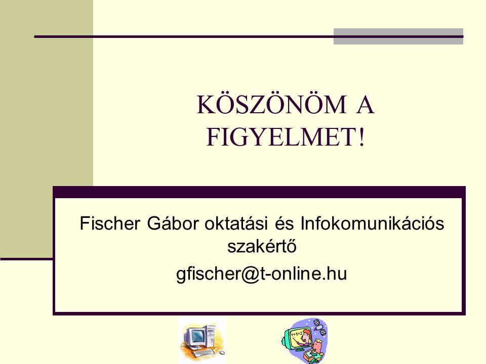KÖSZÖNÖM A FIGYELMET! Fischer Gábor oktatási és Infokomunikációs szakértő gfischer@t-online.hu