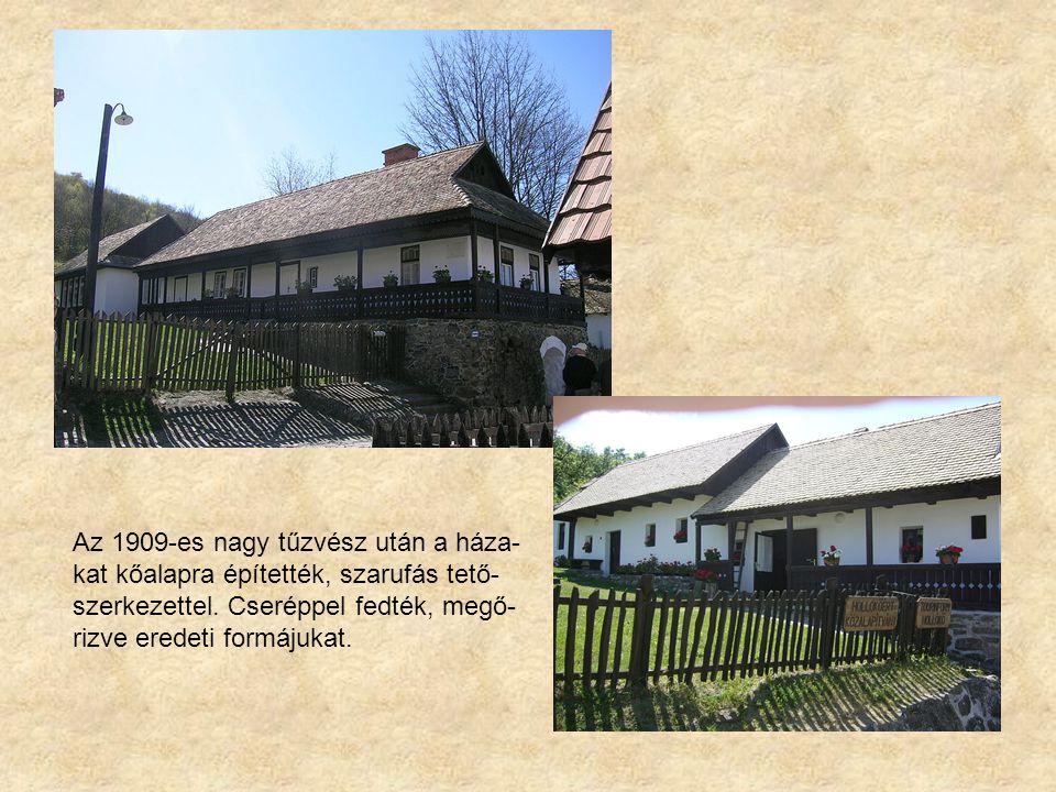 Az 1909-es nagy tűzvész után a háza- kat kőalapra építették, szarufás tető- szerkezettel. Cseréppel fedték, megő- rizve eredeti formájukat.