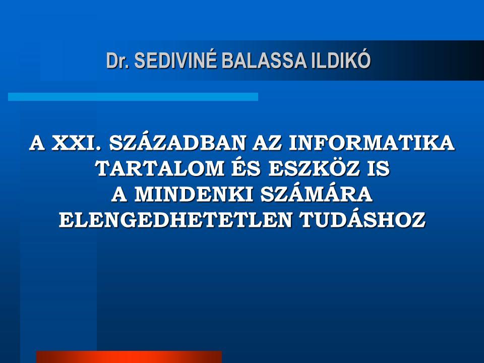 A XXI. SZÁZADBAN AZ INFORMATIKA TARTALOM ÉS ESZKÖZ IS A MINDENKI SZÁMÁRA ELENGEDHETETLEN TUDÁSHOZ Dr. SEDIVINÉ BALASSA ILDIKÓ