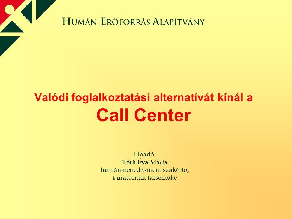 Valódi foglalkoztatási alternatívát kínál a Call Center Előadó: Tóth Éva Mária humánmenedzsment szakértő, kuratórium társelnöke