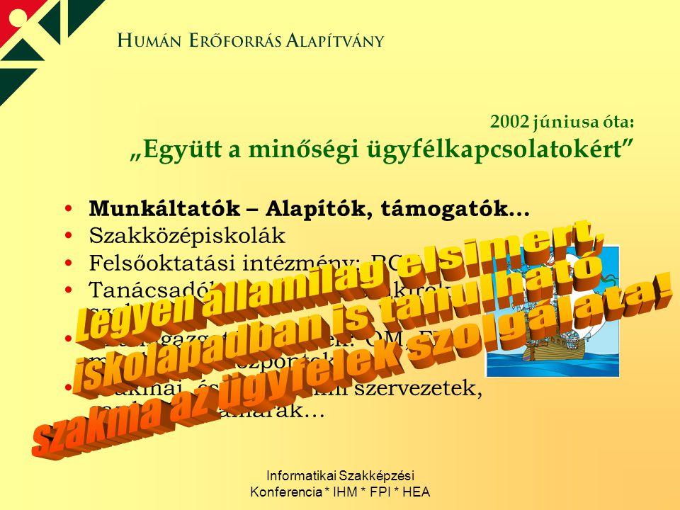"""Informatikai Szakképzési Konferencia * IHM * FPI * HEA 2002 júniusa óta: """"Együtt a minőségi ügyfélkapcsolatokért"""" Munkáltatók – Alapítók, támogatók… S"""