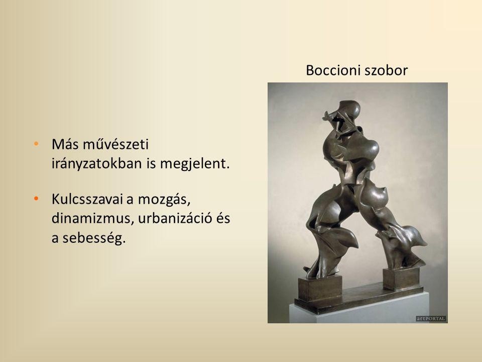 Boccioni szobor Más művészeti irányzatokban is megjelent. Kulcsszavai a mozgás, dinamizmus, urbanizáció és a sebesség.