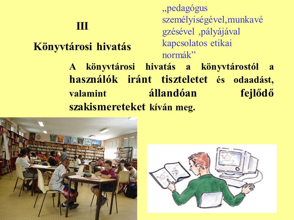 III Könyvtárosi hivatás A könyvtárosi hivatás a könyvtárostól a használók iránt tiszteletet és odaadást, valamint állandóan fejlődő szakismereteket kíván meg.