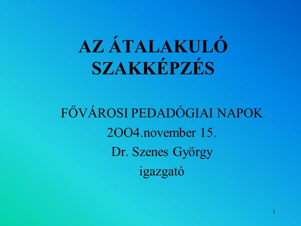 1 AZ ÁTALAKULÓ SZAKKÉPZÉS FŐVÁROSI PEDADÓGIAI NAPOK 2OO4.november 15. Dr. Szenes György igazgató