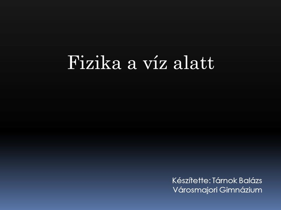 Fizika a víz alatt Készítette: Tárnok Balázs Városmajori Gimnázium