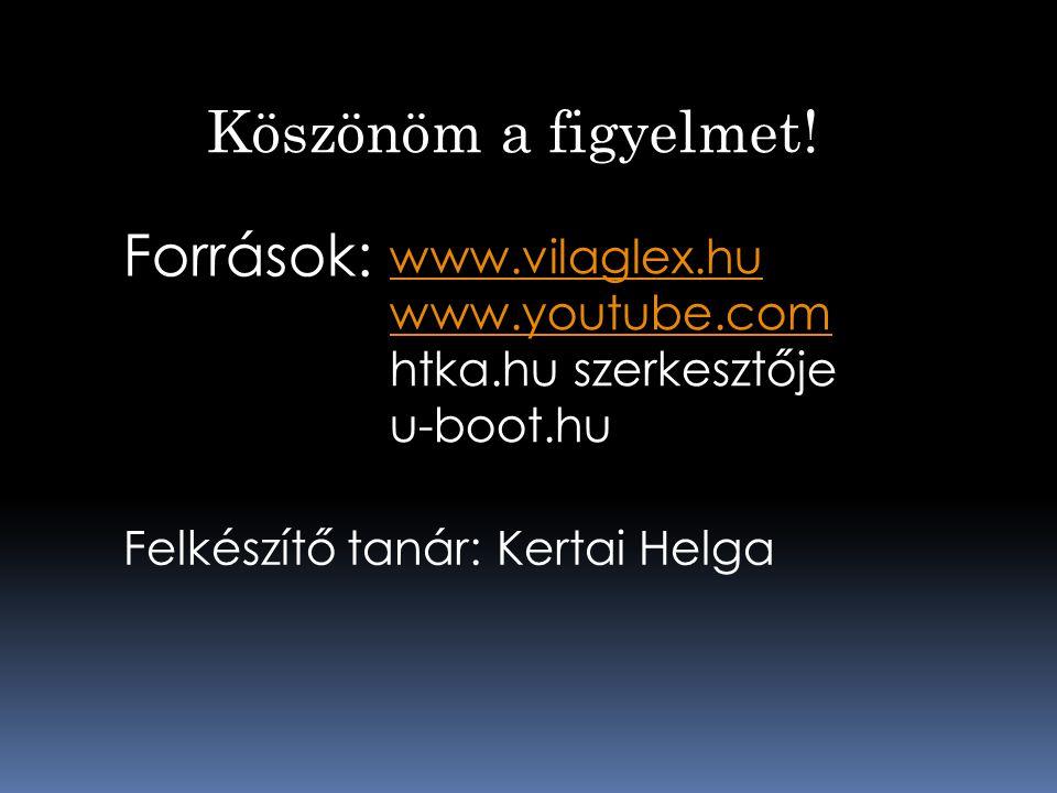 Források: Felkészítő tanár: Kertai Helga www.vilaglex.hu www.youtube.com htka.hu szerkesztője u-boot.hu Köszönöm a figyelmet!