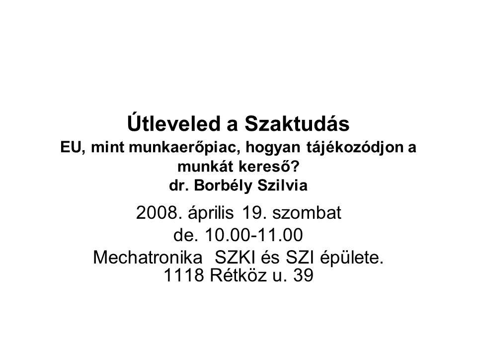 Útleveled a Szaktudás EU, mint munkaerőpiac, hogyan tájékozódjon a munkát kereső? dr. Borbély Szilvia 2008. április 19. szombat de. 10.00-11.00 Mechat