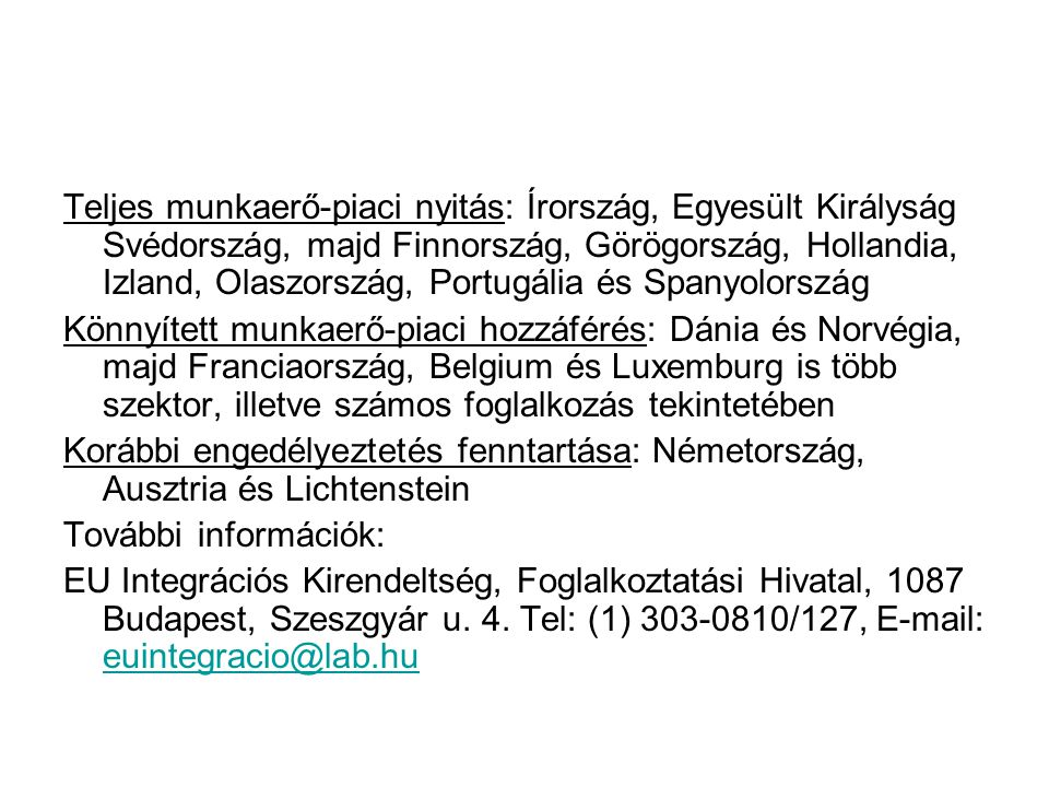 Ausztria: kétoldalú foglalkoztatási megállapodás (kvótákkal) Ausztria – gyakornoki munkavállalás (1800 fő) Minimum 6 max 1 év 18-35 év közötti életkor magyar állampolgárság szakképesítés vagy legalább kétéves igazolt jártasság egy adott szakmában a munkakör ellátásához szükséges német nyelvismeret Ingázói egyezmény (2200 fő) 2006.05.01.-től változás: Az EU8 tagállamok már Ausztriában dolgozó állampolgárainak családtagjai automatikusan megkapják a munkavállalási és tartózkodási engedélyt.