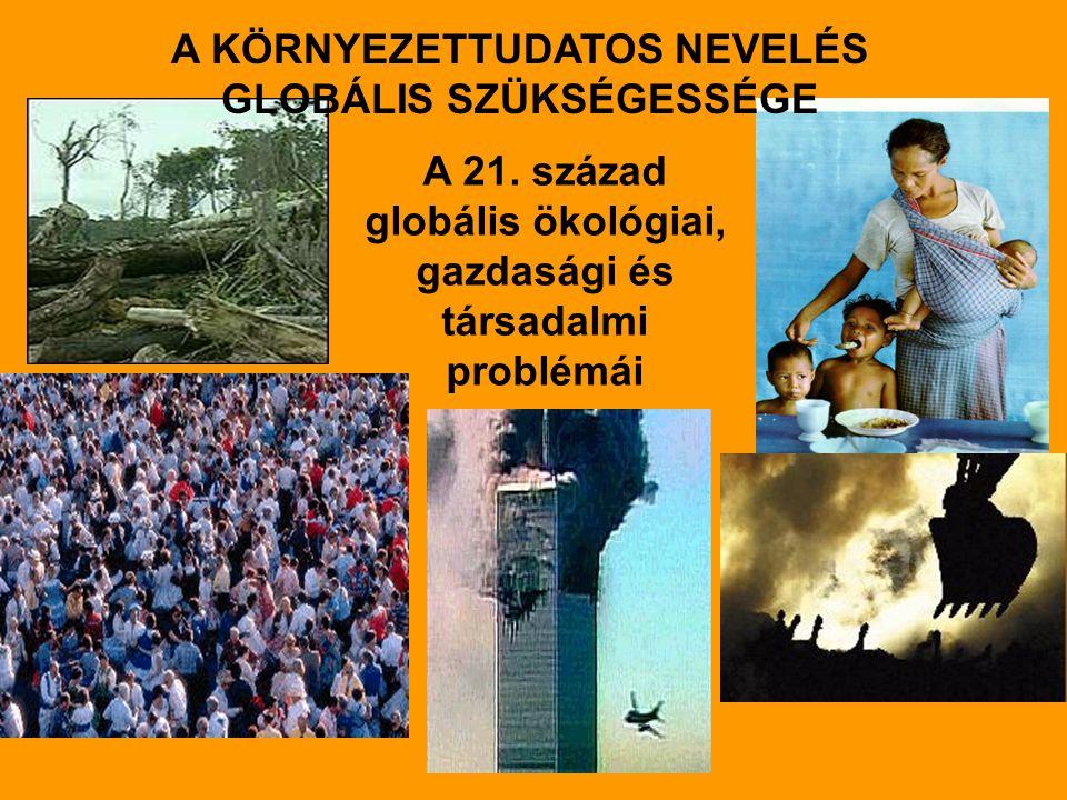 A 21. század globális ökológiai, gazdasági és társadalmi problémái A KÖRNYEZETTUDATOS NEVELÉS GLOBÁLIS SZÜKSÉGESSÉGE