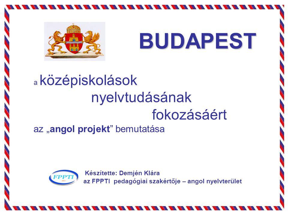 """BUDAPEST a középiskolások nyelvtudásának fokozásáért az """"angol projekt"""" bemutatása Készítette: Demjén Klára az FPPTI pedagógiai szakértője – angol nye"""