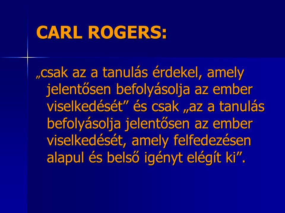"""CARL ROGERS: """" csak az a tanulás érdekel, amely jelentősen befolyásolja az ember viselkedését és csak """"az a tanulás befolyásolja jelentősen az ember viselkedését, amely felfedezésen alapul és belső igényt elégít ki ."""