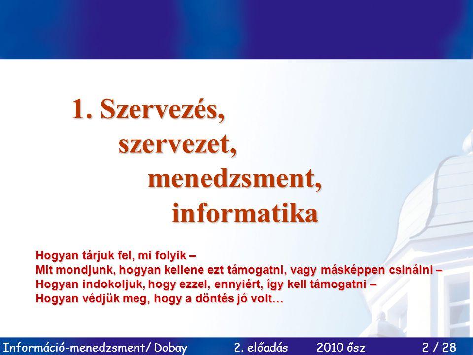 Információ-menedzsment/ Dobay 2. előadás 2010 ősz 2 / 28 1. Szervezés, szervezet, menedzsment, informatika informatika Hogyan tárjuk fel, mi folyik –