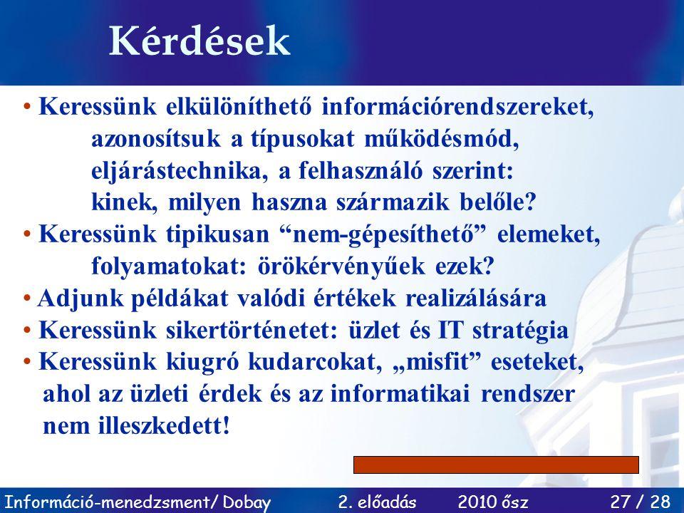 Információ-menedzsment/ Dobay 2. előadás 2010 ősz 27 / 28 Kérdések Keressünk elkülöníthető információrendszereket, azonosítsuk a típusokat működésmód,