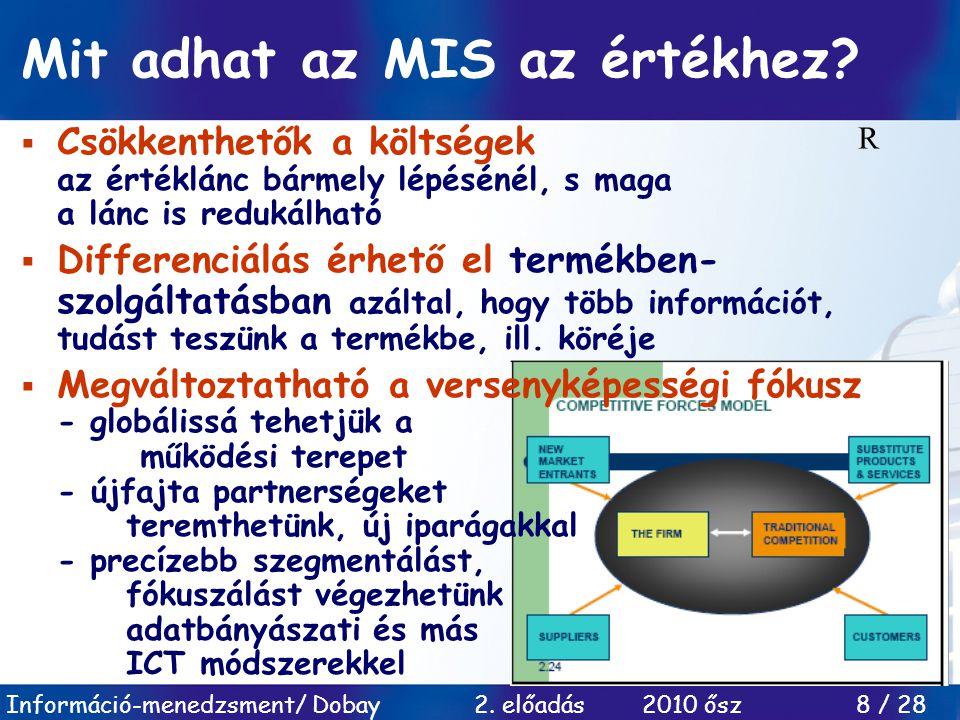 Információ-menedzsment/ Dobay 2. előadás 2010 ősz 8 / 28 Mit adhat az MIS az értékhez?  Csökkenthetők a költségek az értéklánc bármely lépésénél, s m