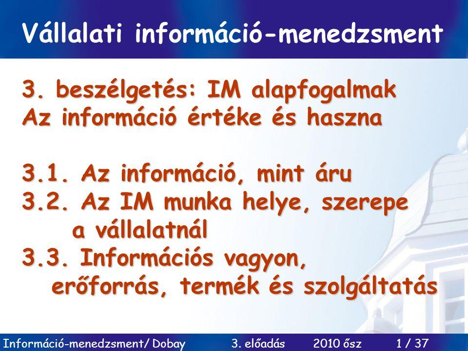 Információ-menedzsment/ Dobay 3. előadás 2010 ősz 1 / 37 3. beszélgetés: IM alapfogalmak Az információ értéke és haszna 3.1. Az információ, mint áru 3
