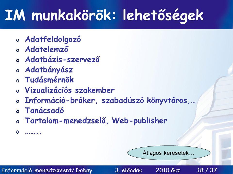 Információ-menedzsment/ Dobay 3. előadás 2010 ősz 18 / 37 IM munkakörök: lehetőségek o Adatfeldolgozó o Adatelemző o Adatbázis-szervező o Adatbányász