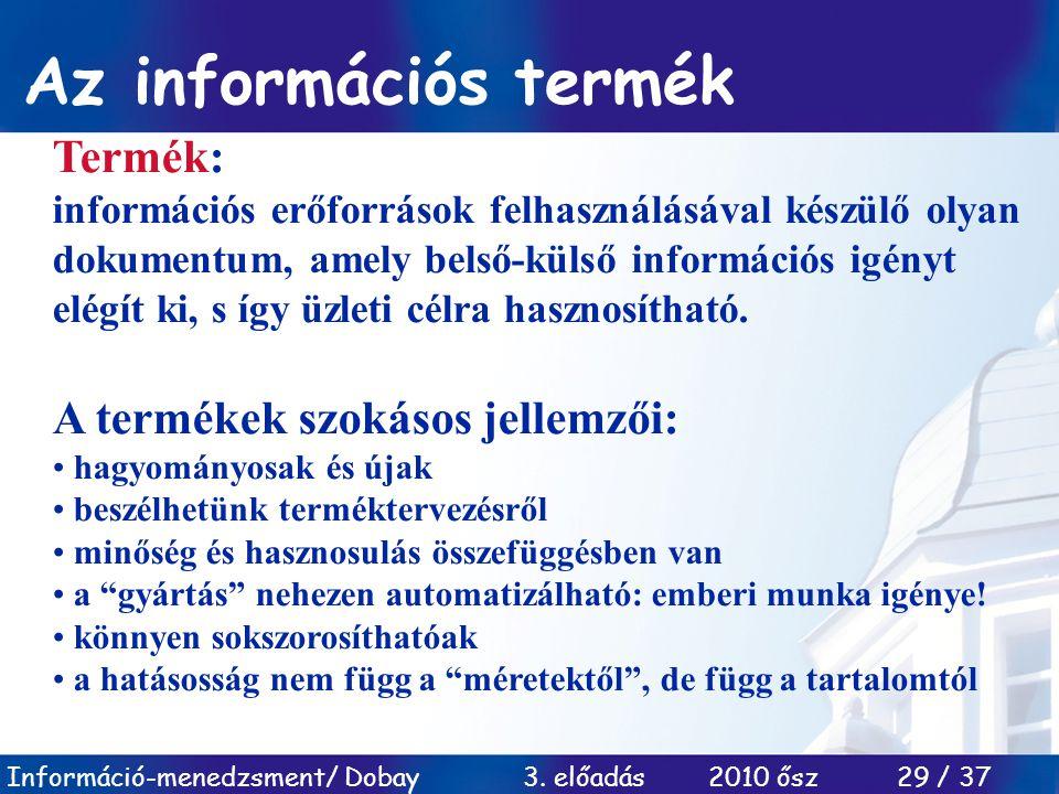 Információ-menedzsment/ Dobay 3. előadás 2010 ősz 29 / 37 Az információs termék Termék: információs erőforrások felhasználásával készülő olyan dokumen