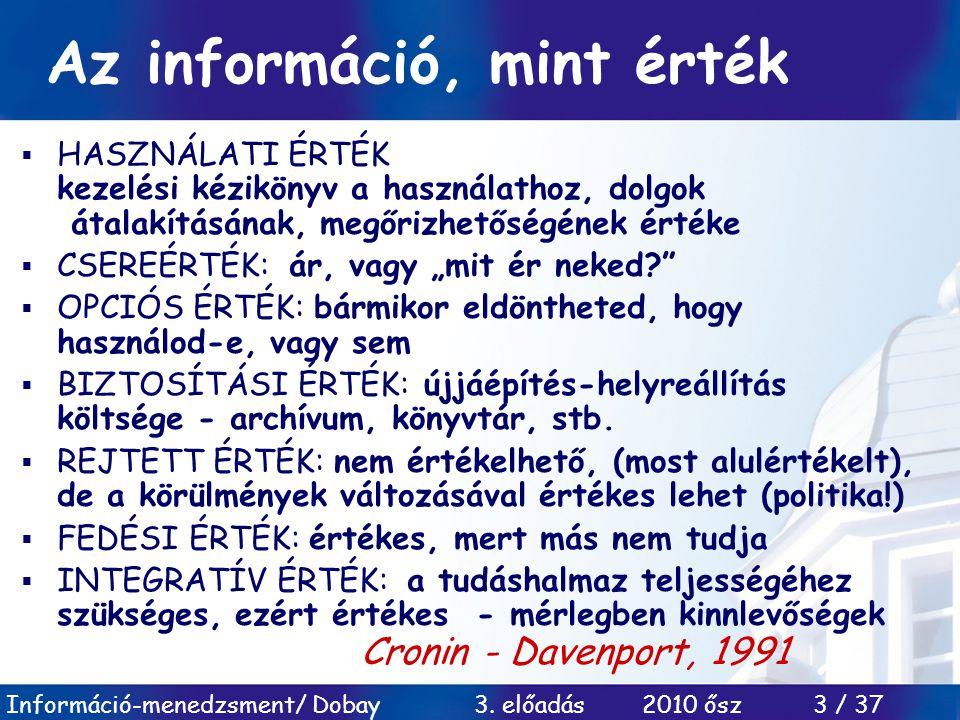 Információ-menedzsment/ Dobay 3. előadás 2010 ősz 3 / 37 Az információ, mint érték  HASZNÁLATI ÉRTÉK kezelési kézikönyv a használathoz, dolgok átalak