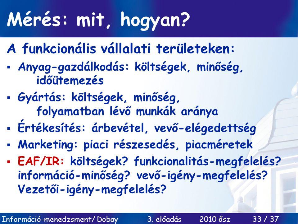 Információ-menedzsment/ Dobay 3. előadás 2010 ősz 33 / 37 Mérés: mit, hogyan? A funkcionális vállalati területeken:  Anyag-gazdálkodás: költségek, mi