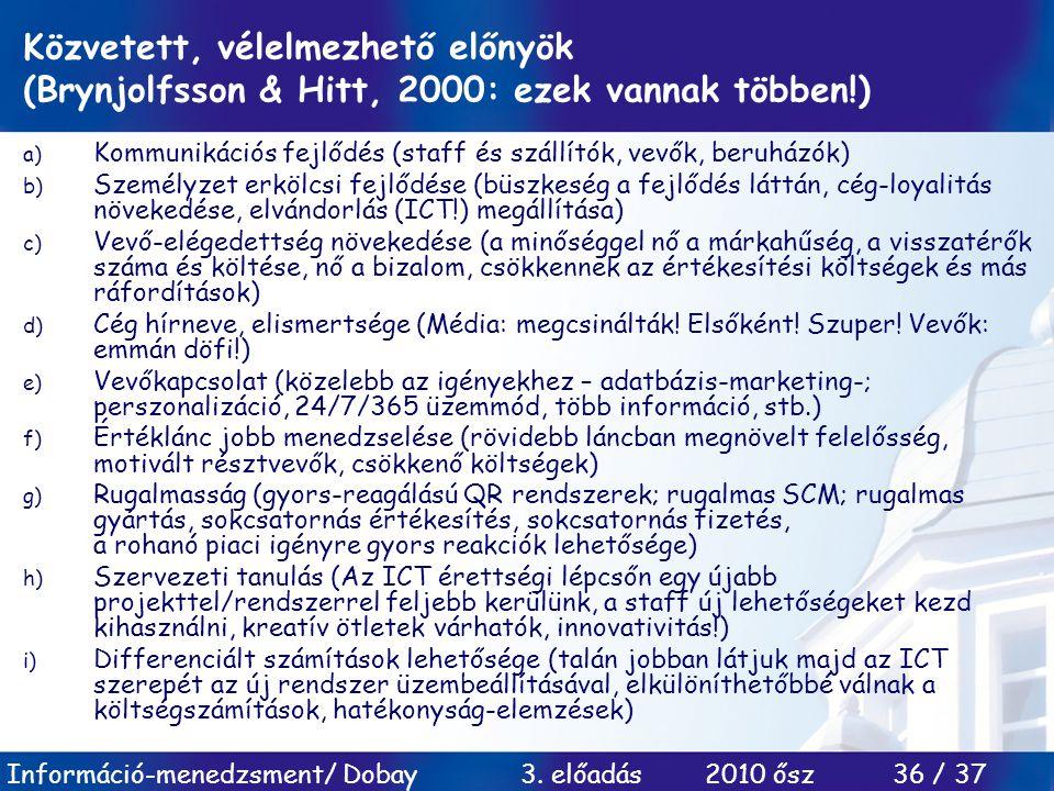 Információ-menedzsment/ Dobay 3. előadás 2010 ősz 36 / 37 Közvetett, vélelmezhető előnyök (Brynjolfsson & Hitt, 2000: ezek vannak többen!) a) Kommunik