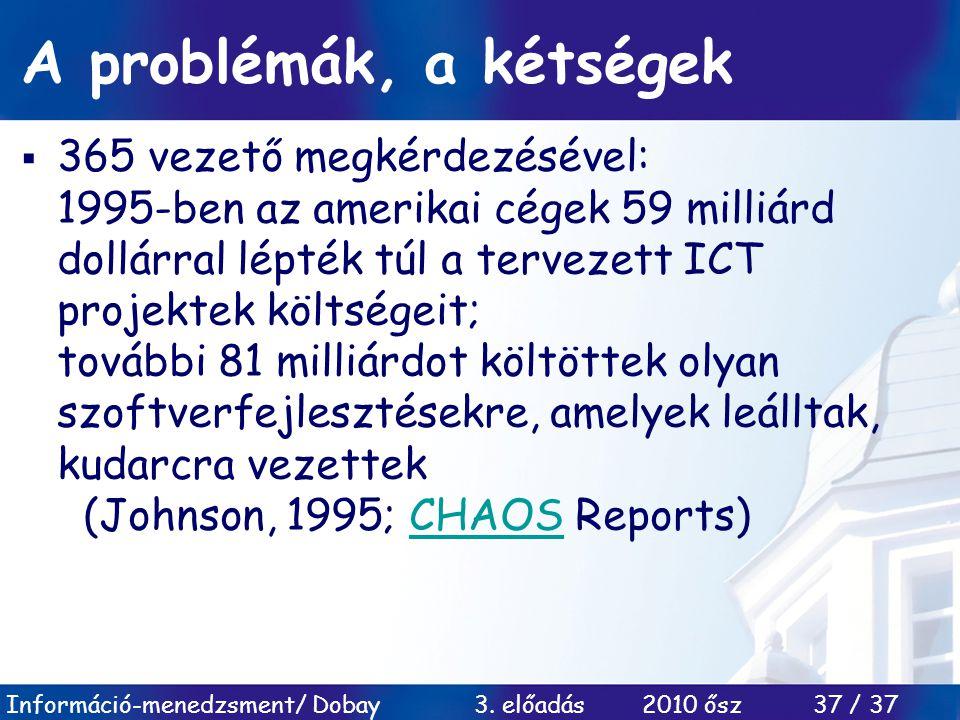 Információ-menedzsment/ Dobay 3. előadás 2010 ősz 37 / 37 A problémák, a kétségek  365 vezető megkérdezésével: 1995-ben az amerikai cégek 59 milliárd