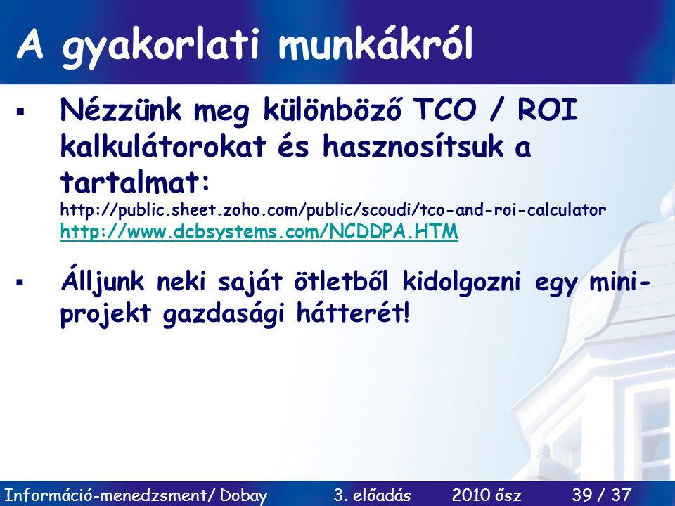 Információ-menedzsment/ Dobay 3. előadás 2010 ősz 39 / 37 A gyakorlati munkákról  Nézzünk meg különböző TCO / ROI kalkulátorokat és hasznosítsuk a ta