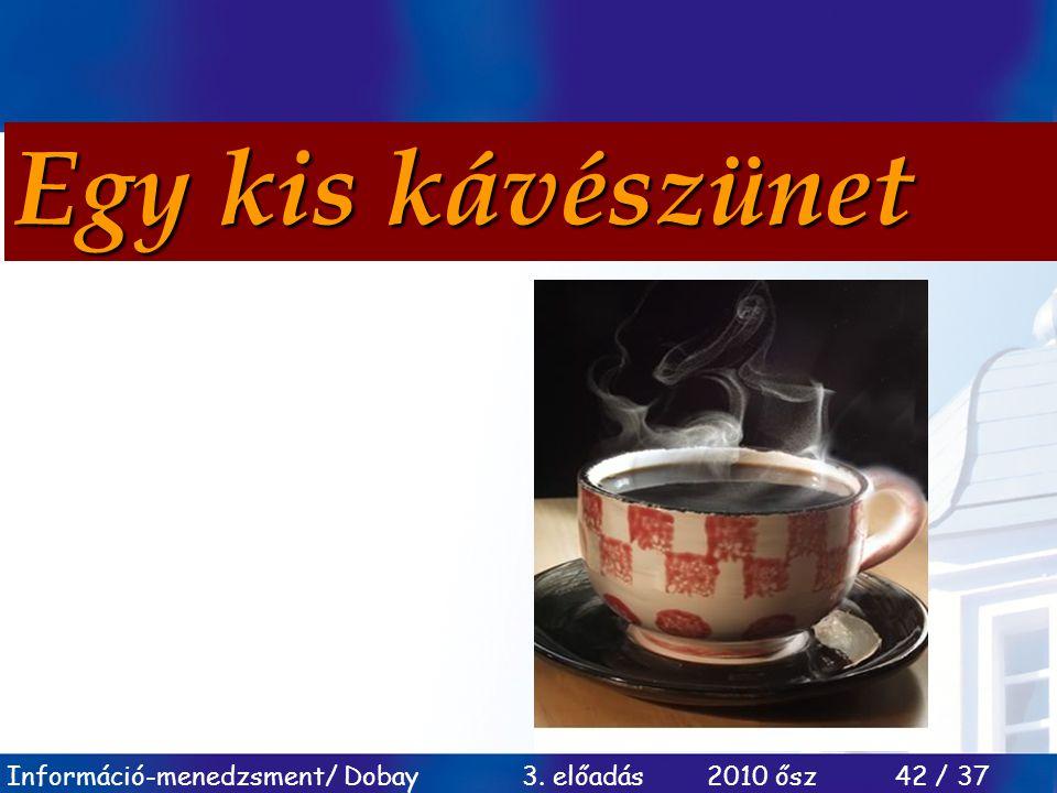 Információ-menedzsment/ Dobay 3. előadás 2010 ősz 42 / 37 Egy kis kávészünet
