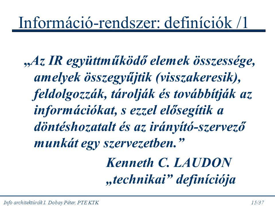 """Info architektúrák I. Dobay Péter, PTE KTK 15/37 Információ-rendszer: definíciók /1 """"Az IR együttműködő elemek összessége, amelyek összegyűjtik (vissz"""