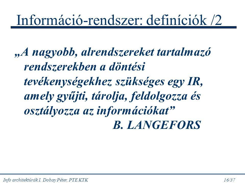 """Info architektúrák I. Dobay Péter, PTE KTK 16/37 Információ-rendszer: definíciók /2 """"A nagyobb, alrendszereket tartalmazó rendszerekben a döntési tevé"""