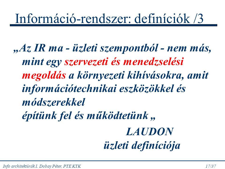 """Info architektúrák I. Dobay Péter, PTE KTK 17/37 Információ-rendszer: definíciók /3 """"Az IR ma - üzleti szempontból - nem más, mint egy szervezeti és m"""