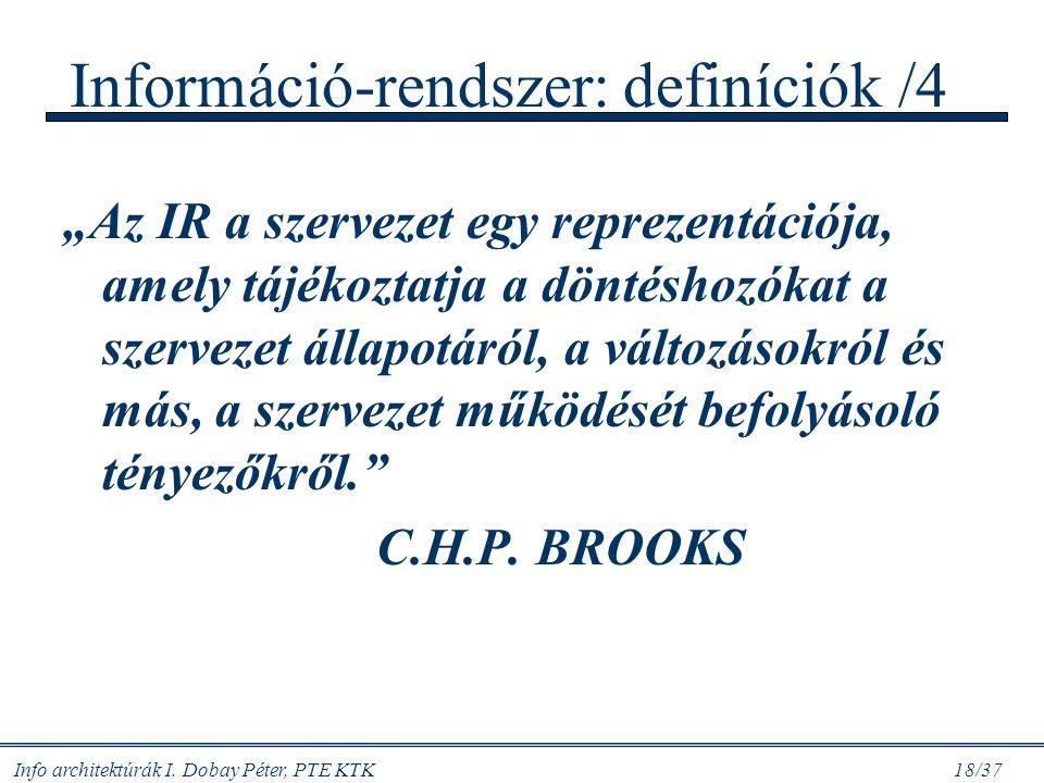 """Info architektúrák I. Dobay Péter, PTE KTK 18/37 Információ-rendszer: definíciók /4 """"Az IR a szervezet egy reprezentációja, amely tájékoztatja a dönté"""