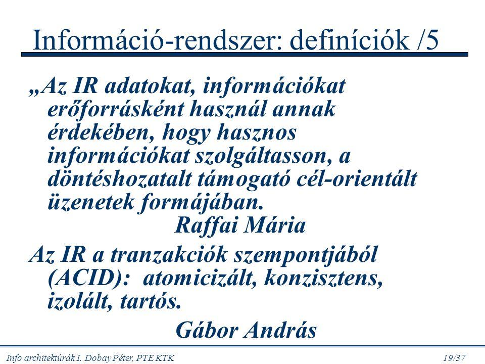 """Info architektúrák I. Dobay Péter, PTE KTK 19/37 Információ-rendszer: definíciók /5 """"Az IR adatokat, információkat erőforrásként használ annak érdekéb"""