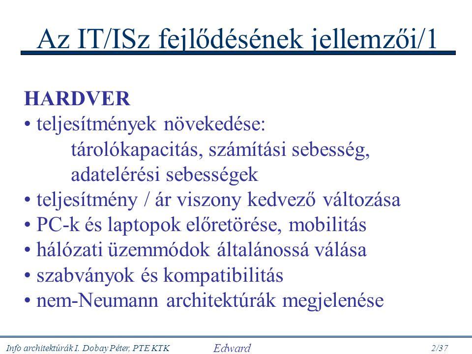 Info architektúrák I. Dobay Péter, PTE KTK 2/37 Az IT/ISz fejlődésének jellemzői/1 HARDVER teljesítmények növekedése: tárolókapacitás, számítási sebes