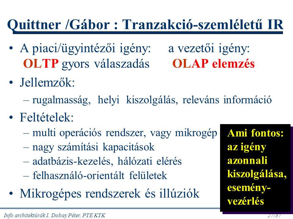 Info architektúrák I. Dobay Péter, PTE KTK 27/37 Quittner /Gábor : Tranzakció-szemléletű IR A piaci/ügyintézői igény: a vezetői igény: OLTP gyors vála